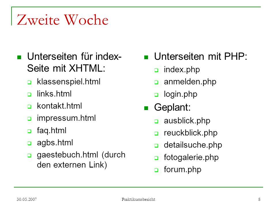 30.05.2007 Praktikumsbericht 9 Dritte (die schönste!) Woche Idee: automatisch-generierte Homepage-Seite für jedes Klassenspiel Umsetzung: Eine flexible XHTML- Struktur erstellen Mehrere unterschiedliche CSS-Designs für die immer gleich bleibende HTML-Struktur entwerfen