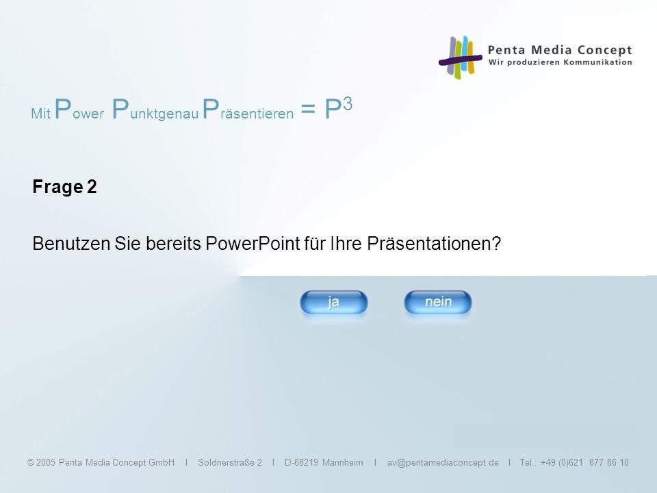 Mit P ower P unktgenau P räsentieren = P 3 © 2005 Penta Media Concept GmbH I Soldnerstraße 2 I D-68219 Mannheim I av@pentamediaconcept.de I Tel.: +49 (0)621 877 86 10 Frage 3 Kennen Sie die Grundfunktionen von PowerPoint?