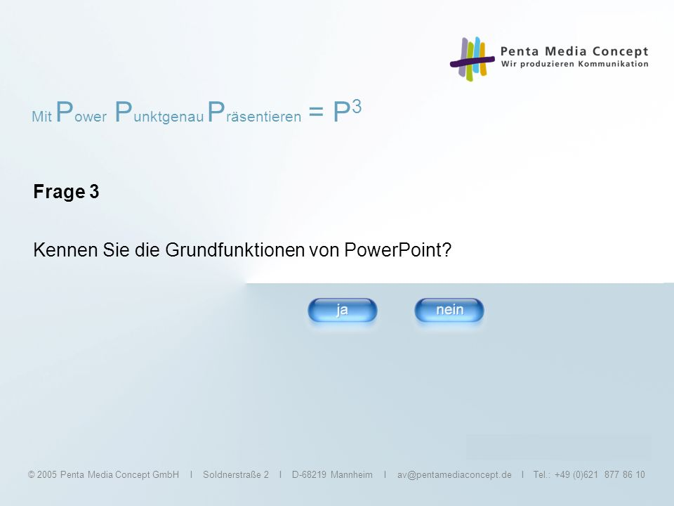 Mit P ower P unktgenau P räsentieren = P 3 © 2005 Penta Media Concept GmbH I Soldnerstraße 2 I D-68219 Mannheim I av@pentamediaconcept.de I Tel.: +49 (0)621 877 86 10 P 3 für Experten 1 Tag:360,- /Person 2 Tage:540,- /Person Das Arbeiten mit PowerPoint ist für Sie Routine, aber bei der Präsentation harmonieren Redefluss und PowerPoint- Inhalte noch nicht.
