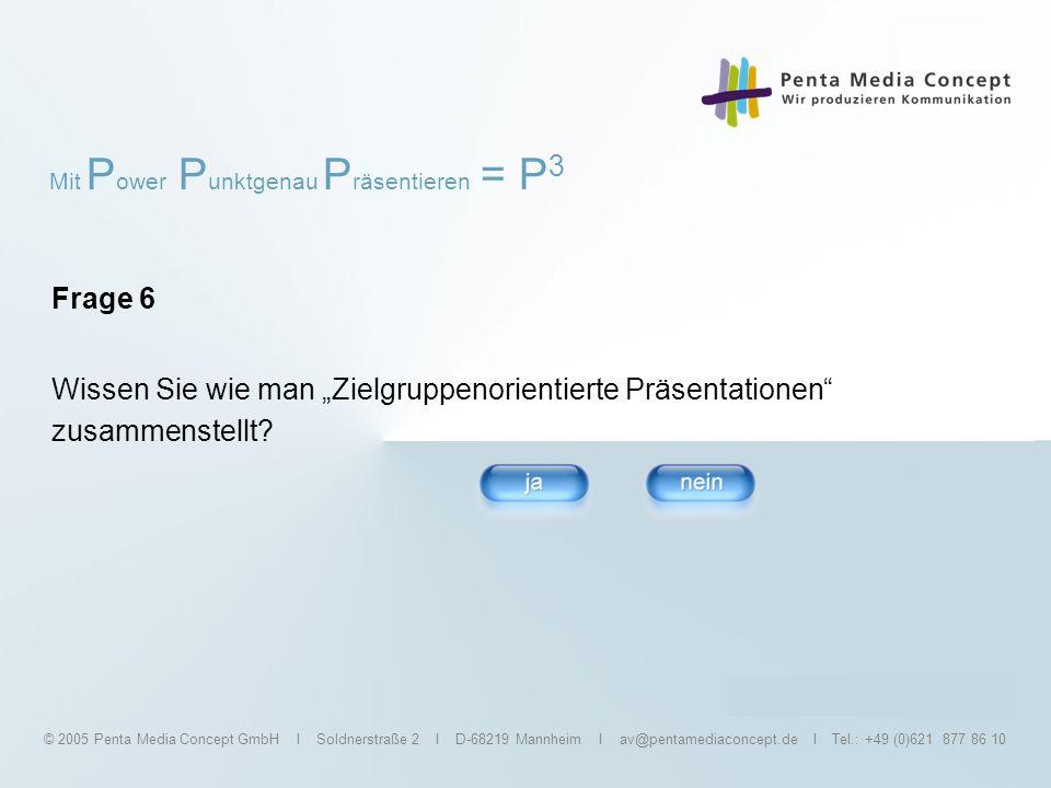 Mit P ower P unktgenau P räsentieren = P 3 © 2005 Penta Media Concept GmbH I Soldnerstraße 2 I D-68219 Mannheim I av@pentamediaconcept.de I Tel.: +49 (0)621 877 86 10 Frage 7 Kennen Sie schon die Gliederungsfunktion?