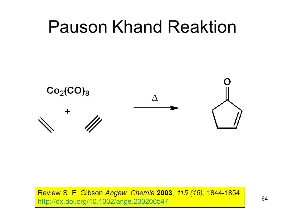 Metallorganische Chemie64 Pauson Khand Reaktion Review S. E. Gibson Angew. Chemie 2003, 115 (16), 1844-1854 http://dx.doi.org/10.1002/ange.200200547