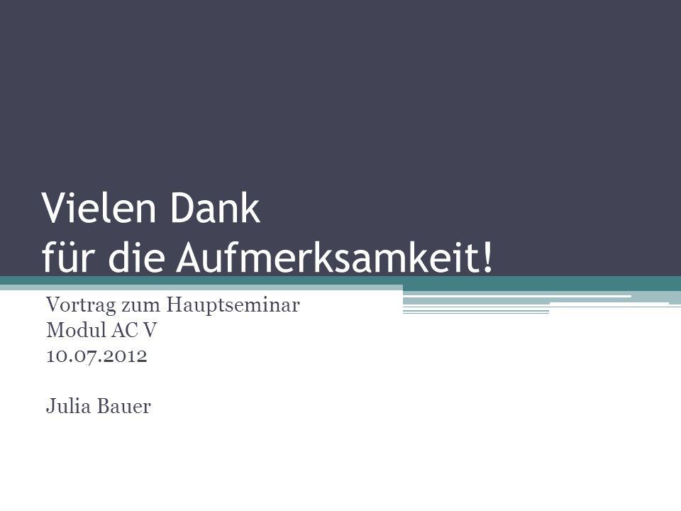Vielen Dank für die Aufmerksamkeit! Vortrag zum Hauptseminar Modul AC V 10.07.2012 Julia Bauer