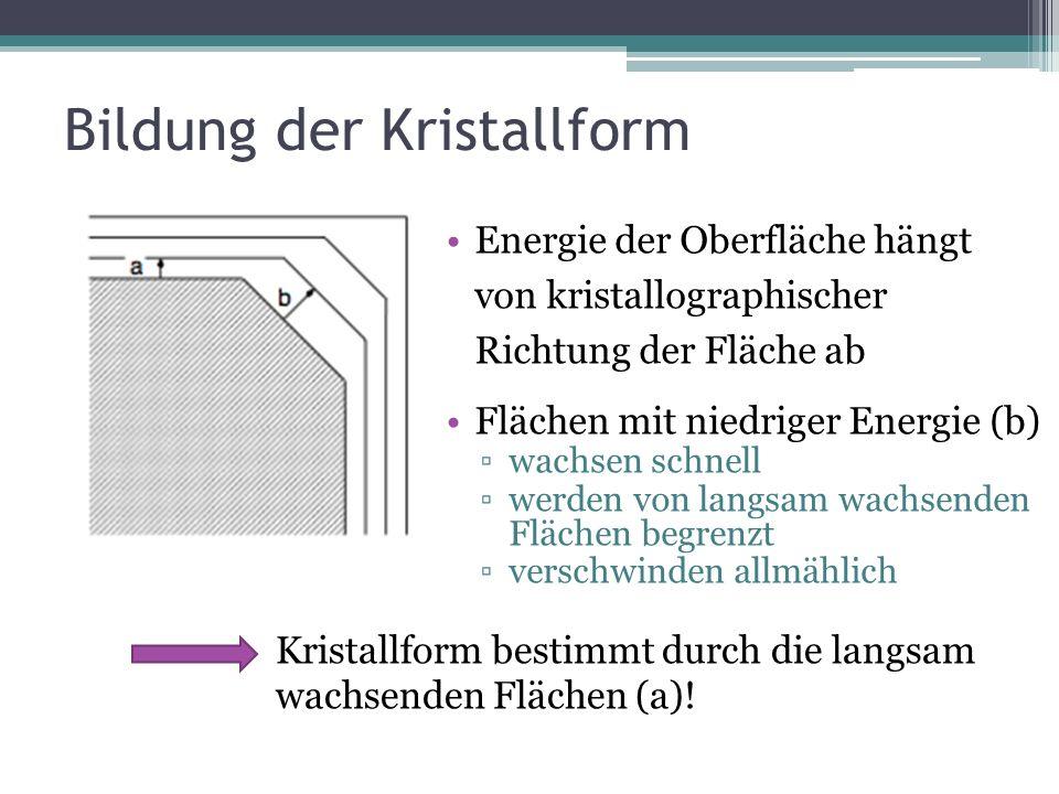 Bildung der Kristallform Energie der Oberfläche hängt von kristallographischer Richtung der Fläche ab Flächen mit niedriger Energie (b) wachsen schnel