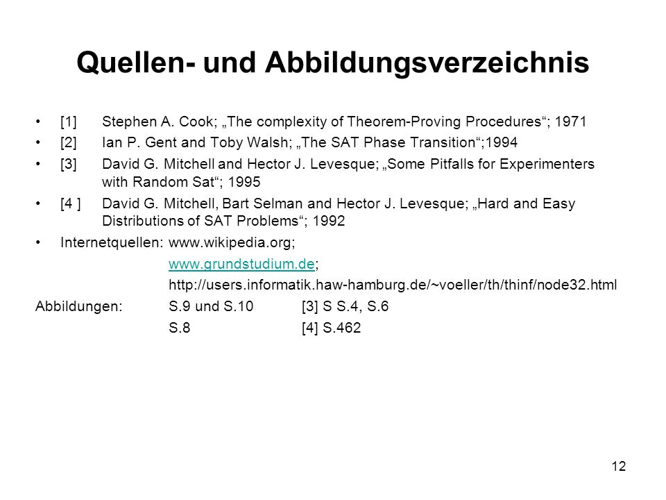 12 Quellen- und Abbildungsverzeichnis [1]Stephen A. Cook; The complexity of Theorem-Proving Procedures; 1971 [2]Ian P. Gent and Toby Walsh; The SAT Ph