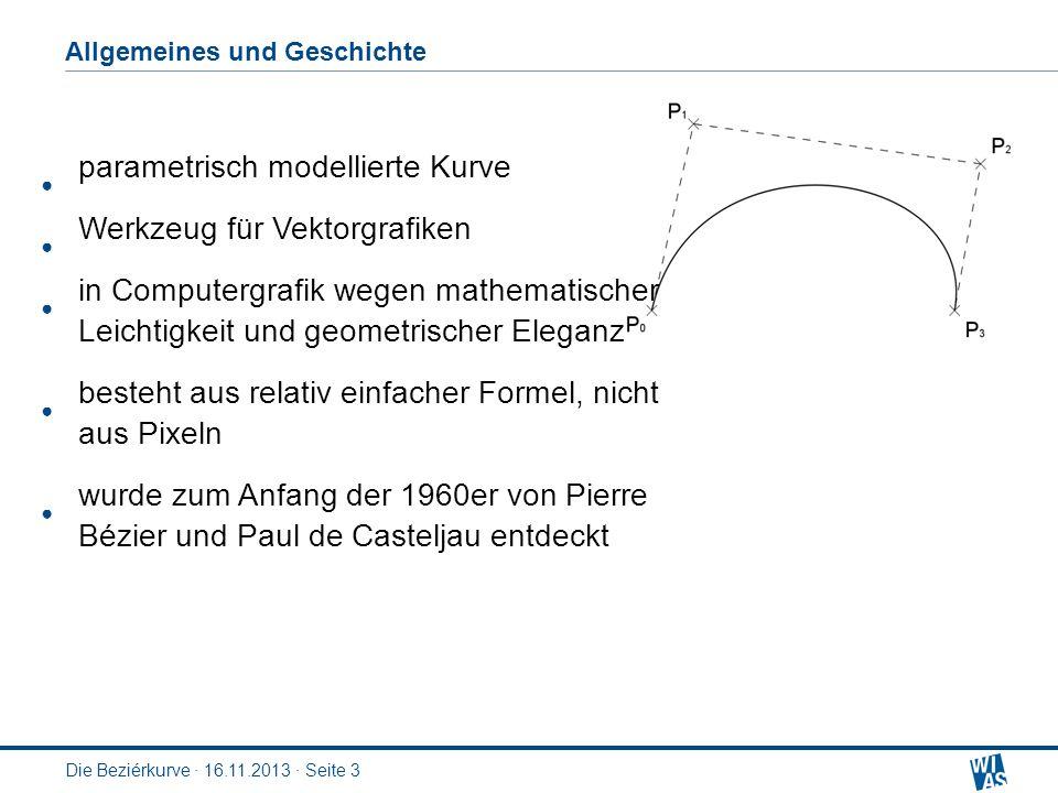 Die Beziérkurve · 16.11.2013 · Seite 3 Allgemeines und Geschichte parametrisch modellierte Kurve Werkzeug für Vektorgrafiken in Computergrafik wegen mathematischer Leichtigkeit und geometrischer Eleganz besteht aus relativ einfacher Formel, nicht aus Pixeln wurde zum Anfang der 1960er von Pierre Bézier und Paul de Casteljau entdeckt