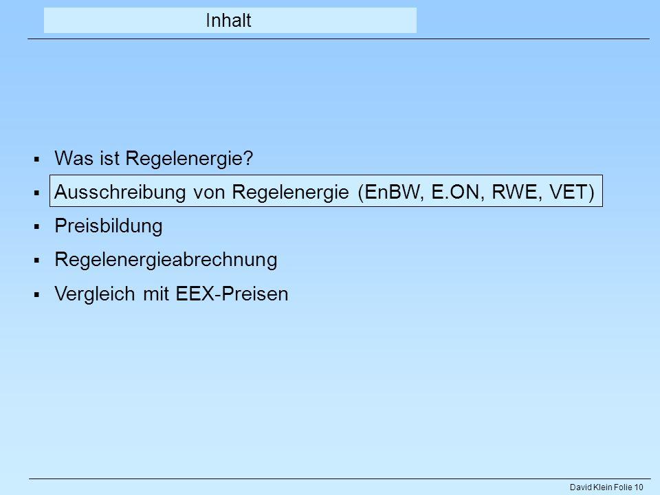 David Klein Folie 10 Inhalt Was ist Regelenergie? Ausschreibung von Regelenergie (EnBW, E.ON, RWE, VET) Preisbildung Regelenergieabrechnung Vergleich