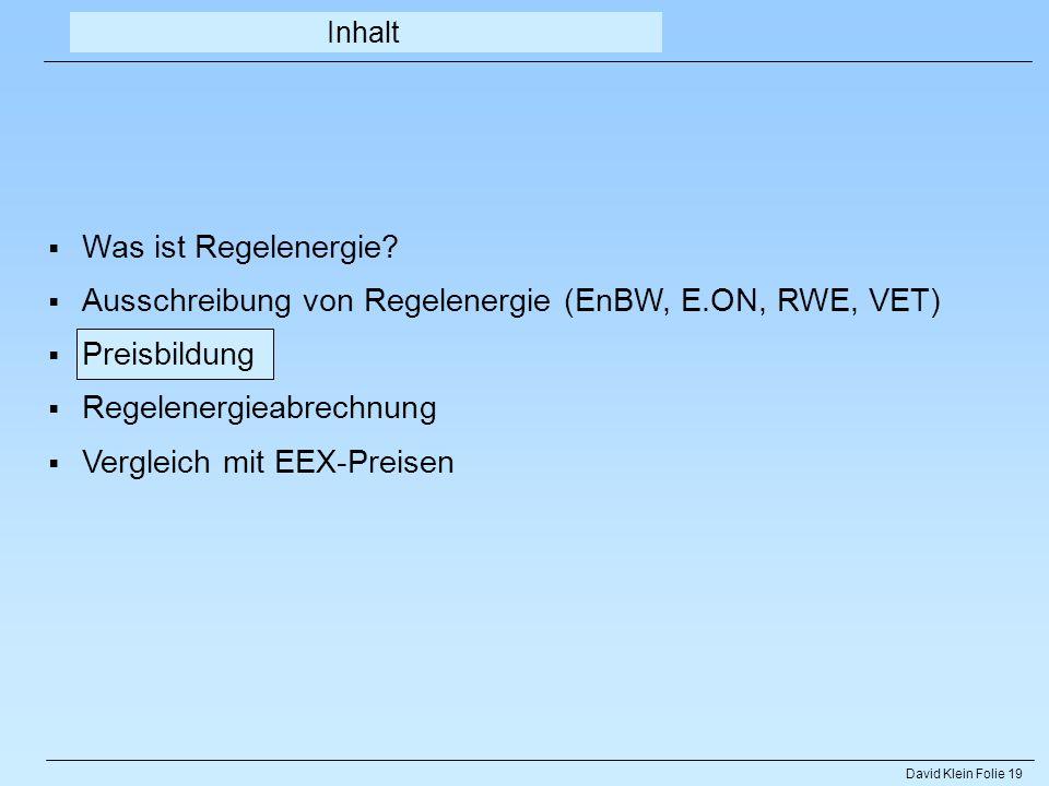 David Klein Folie 19 Inhalt Was ist Regelenergie? Ausschreibung von Regelenergie (EnBW, E.ON, RWE, VET) Preisbildung Regelenergieabrechnung Vergleich