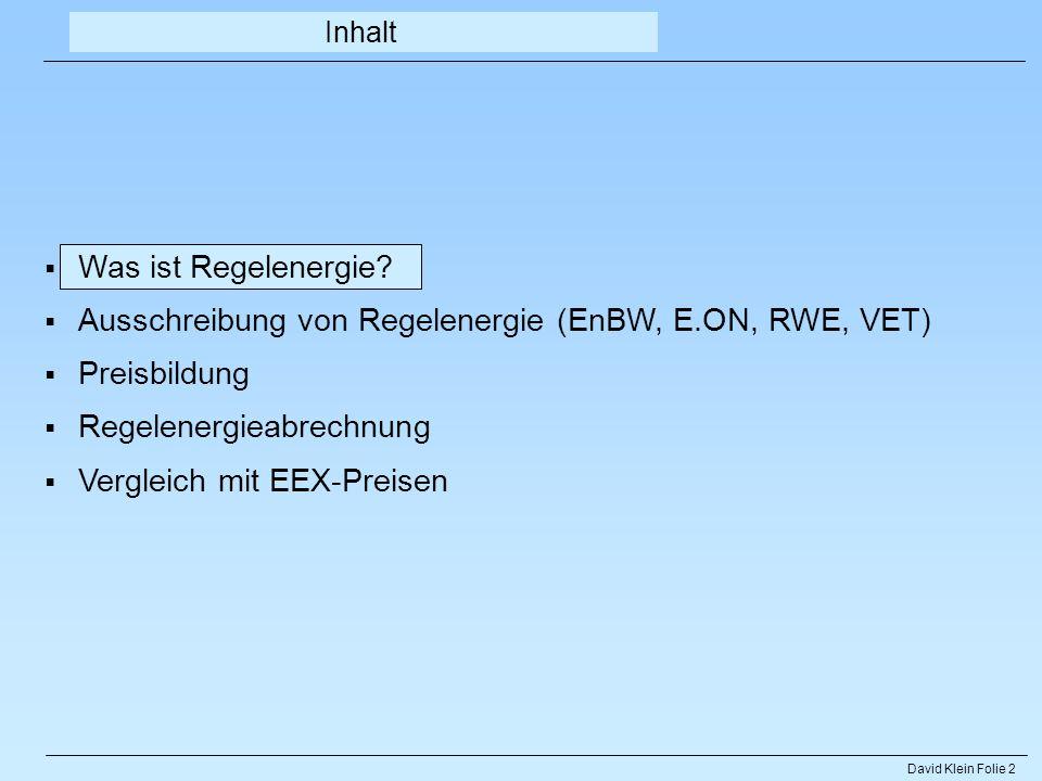 David Klein Folie 2 Was ist Regelenergie? Ausschreibung von Regelenergie (EnBW, E.ON, RWE, VET) Preisbildung Regelenergieabrechnung Vergleich mit EEX-