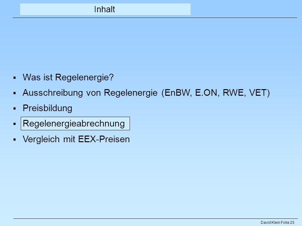 David Klein Folie 25 Was ist Regelenergie? Ausschreibung von Regelenergie (EnBW, E.ON, RWE, VET) Preisbildung Regelenergieabrechnung Vergleich mit EEX