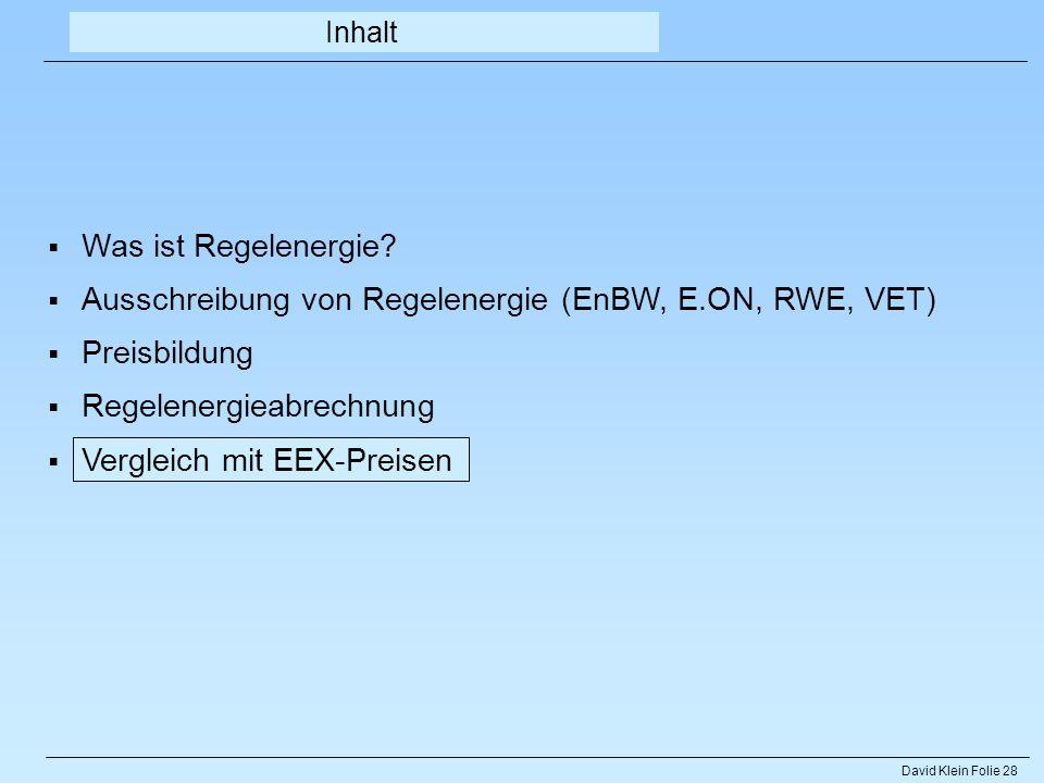 David Klein Folie 28 Inhalt Was ist Regelenergie? Ausschreibung von Regelenergie (EnBW, E.ON, RWE, VET) Preisbildung Regelenergieabrechnung Vergleich