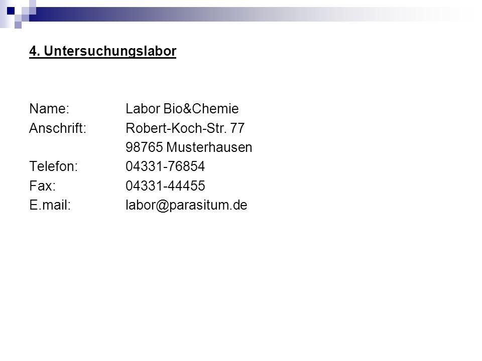 4. Untersuchungslabor Name: Labor Bio&Chemie Anschrift: Robert-Koch-Str. 77 98765 Musterhausen Telefon:04331-76854 Fax: 04331-44455 E.mail: labor@para