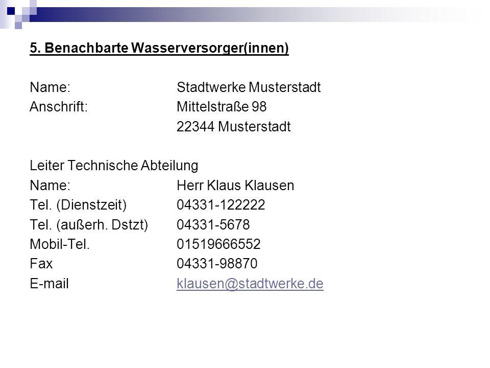5. Benachbarte Wasserversorger(innen) Name:Stadtwerke Musterstadt Anschrift:Mittelstraße 98 22344 Musterstadt Leiter Technische Abteilung Name: Herr K