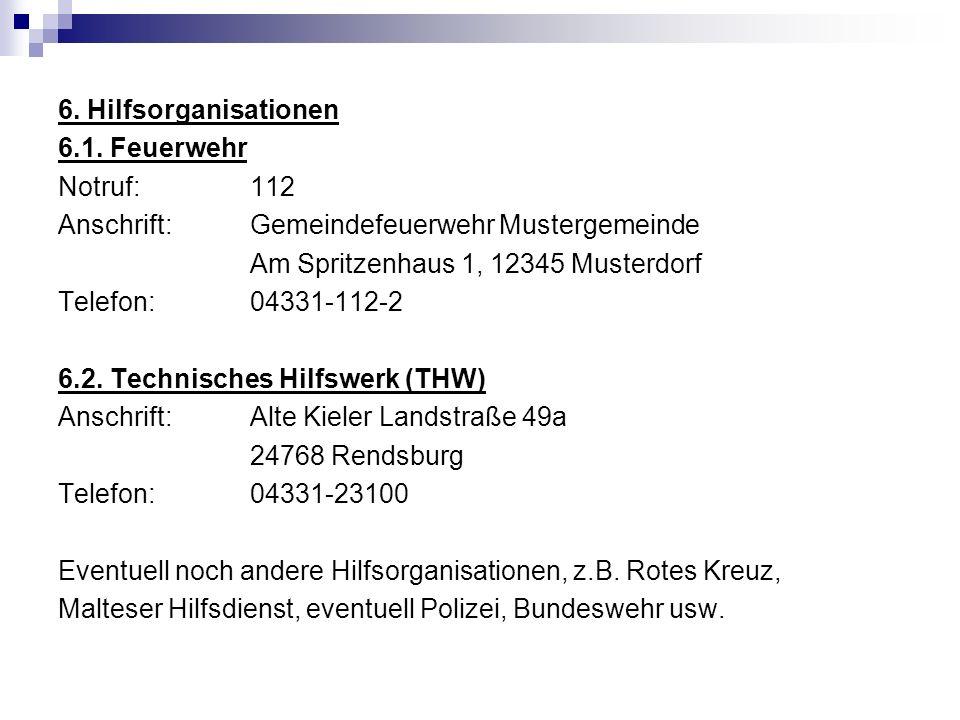 6. Hilfsorganisationen 6.1. Feuerwehr Notruf: 112 Anschrift: Gemeindefeuerwehr Mustergemeinde Am Spritzenhaus 1, 12345 Musterdorf Telefon: 04331-112-2