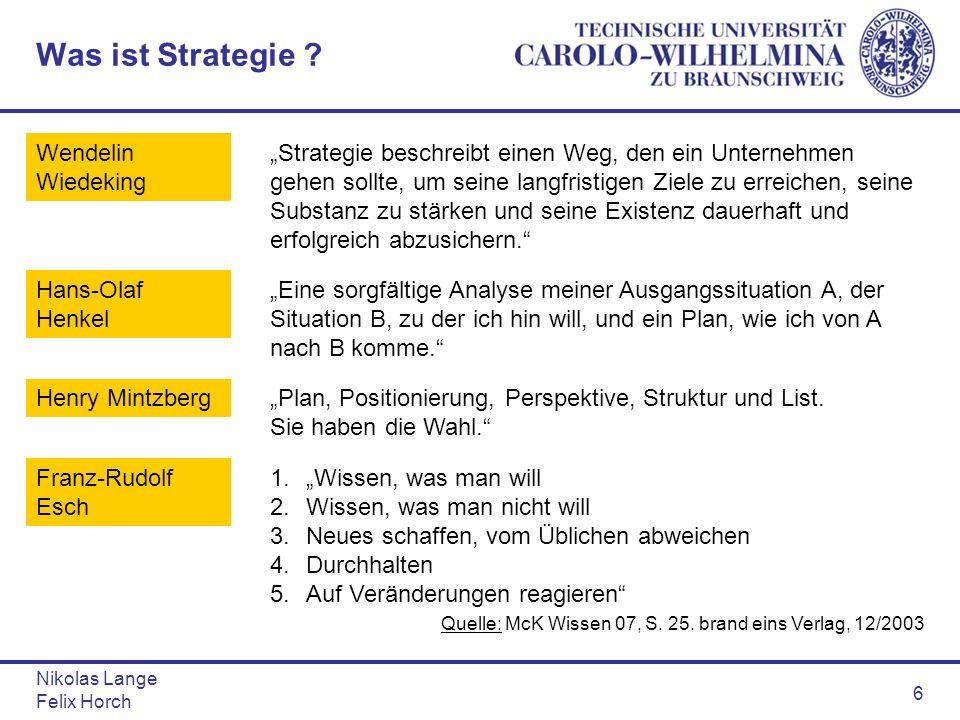 Nikolas Lange Felix Horch 6 Was ist Strategie ? Wendelin Wiedeking Strategie beschreibt einen Weg, den ein Unternehmen gehen sollte, um seine langfris