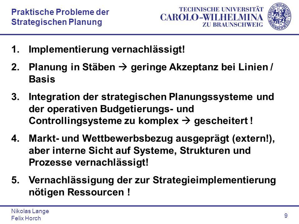 Nikolas Lange Felix Horch 9 Praktische Probleme der Strategischen Planung 1.Implementierung vernachlässigt! 2.Planung in Stäben geringe Akzeptanz bei
