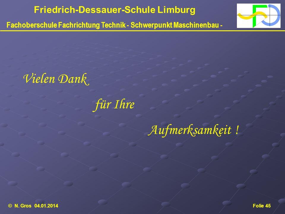 © N. Gros 04.01.2014Folie 45 Friedrich-Dessauer-Schule Limburg Fachoberschule Fachrichtung Technik - Schwerpunkt Maschinenbau - Vielen Dank für Ihre A