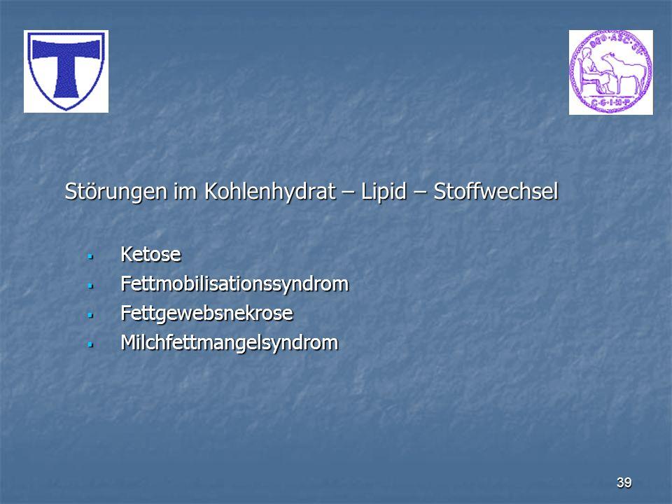 39 Störungen im Kohlenhydrat – Lipid – Stoffwechsel Ketose Ketose Fettmobilisationssyndrom Fettmobilisationssyndrom Fettgewebsnekrose Fettgewebsnekros