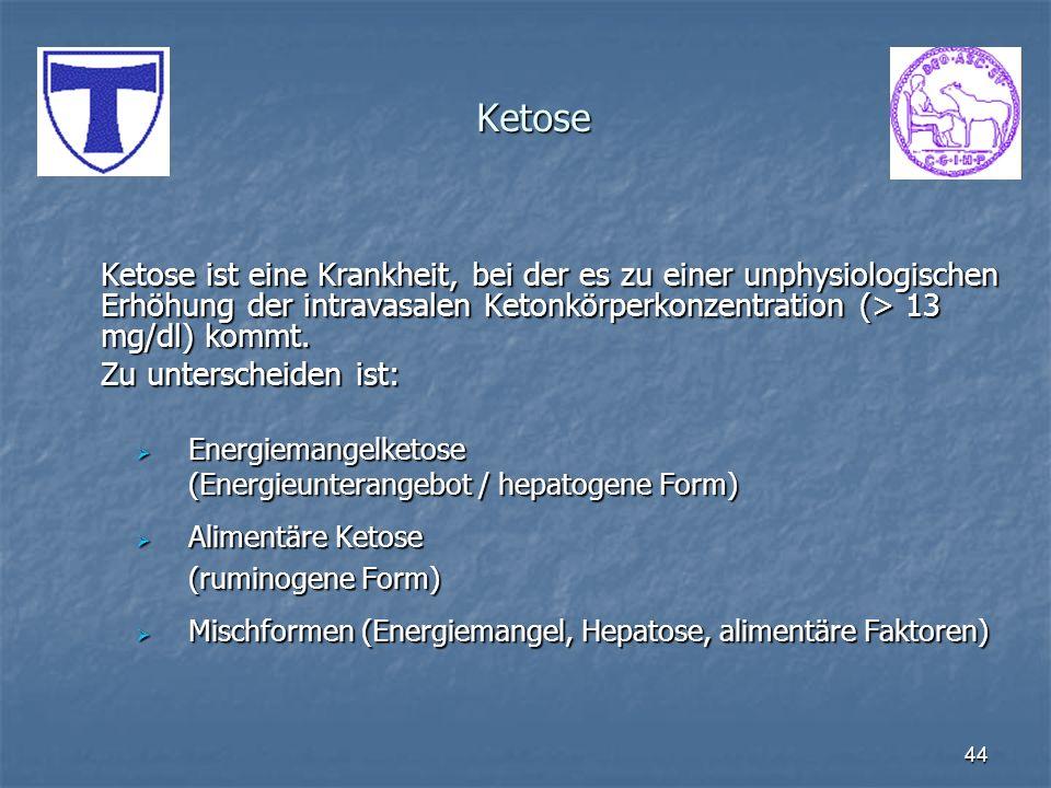 44 Ketose Ketose ist eine Krankheit, bei der es zu einer unphysiologischen Erhöhung der intravasalen Ketonkörperkonzentration (> 13 mg/dl) kommt. Zu u