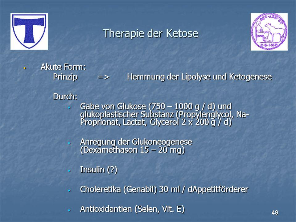 49 Therapie der Ketose Akute Form: Akute Form: Prinzip=>Hemmung der Lipolyse und Ketogenese Durch: Gabe von Glukose (750 – 1000 g / d) und glukoplasti