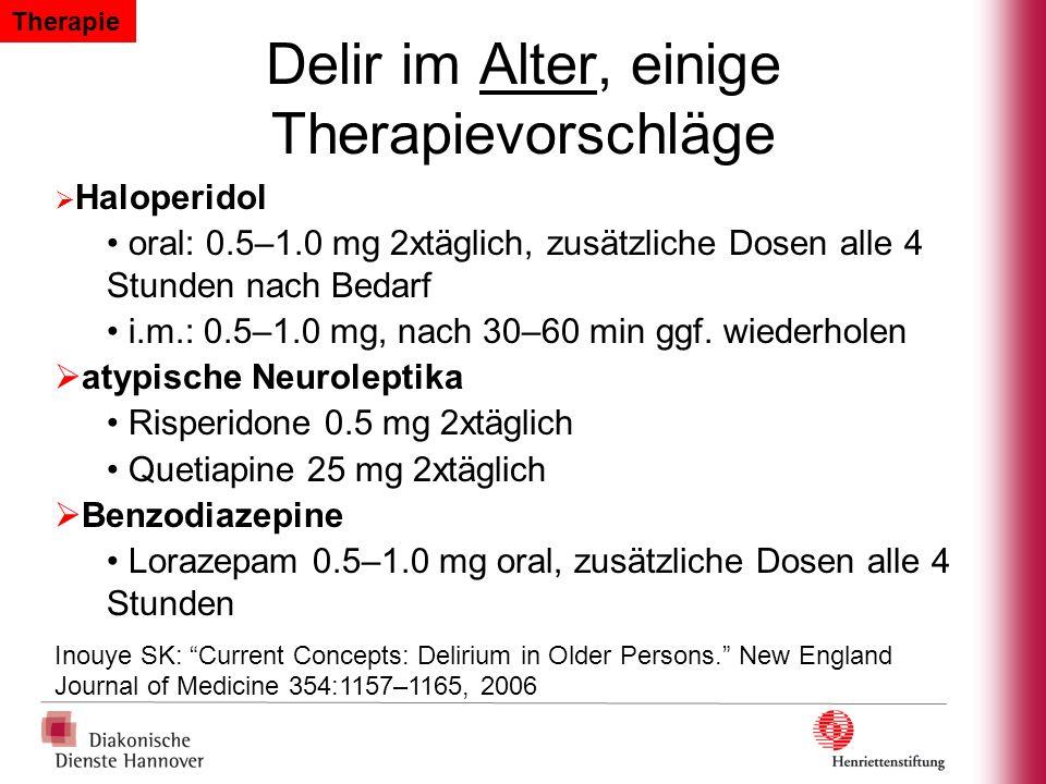 Delir im Alter, einige Therapievorschläge Haloperidol oral: 0.5–1.0 mg 2xtäglich, zusätzliche Dosen alle 4 Stunden nach Bedarf i.m.: 0.5–1.0 mg, nach