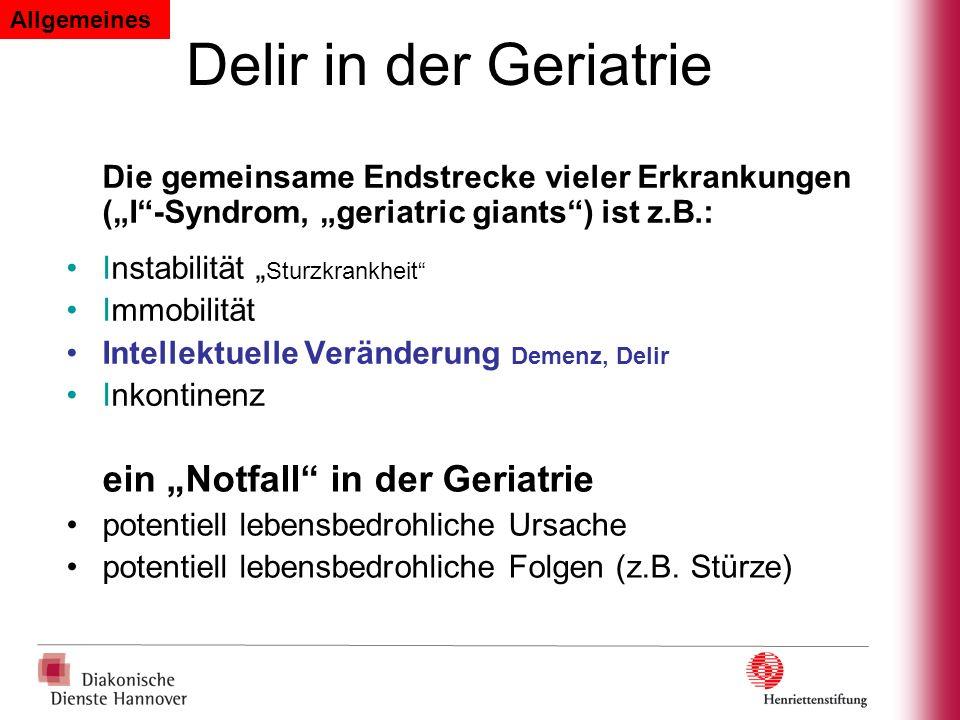 Delir in der Geriatrie Die gemeinsame Endstrecke vieler Erkrankungen (I-Syndrom, geriatric giants) ist z.B.: Instabilität Sturzkrankheit Immobilität I