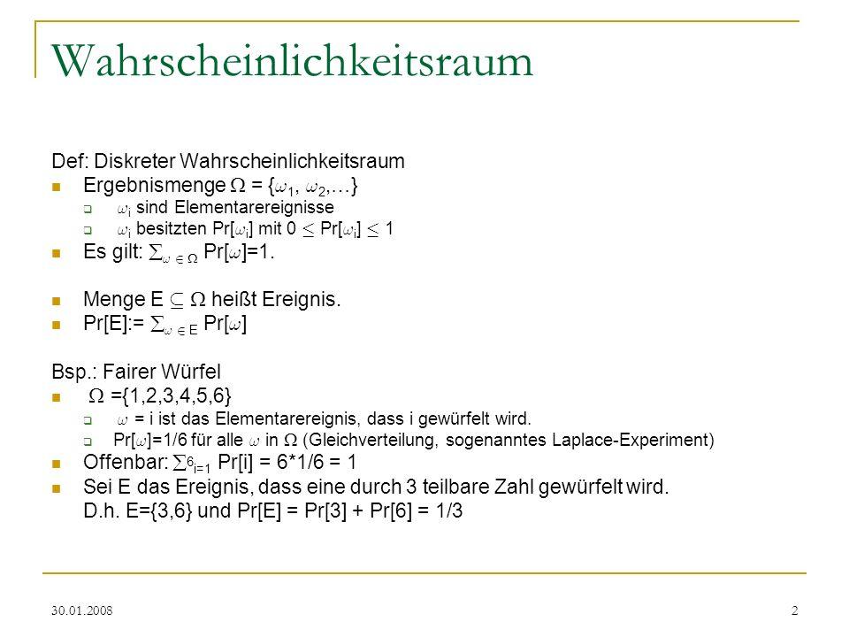 30.01.20082 Wahrscheinlichkeitsraum Def: Diskreter Wahrscheinlichkeitsraum Ergebnismenge = { ! 1, ! 2,…} ! i sind Elementarereignisse ! i besitzten Pr