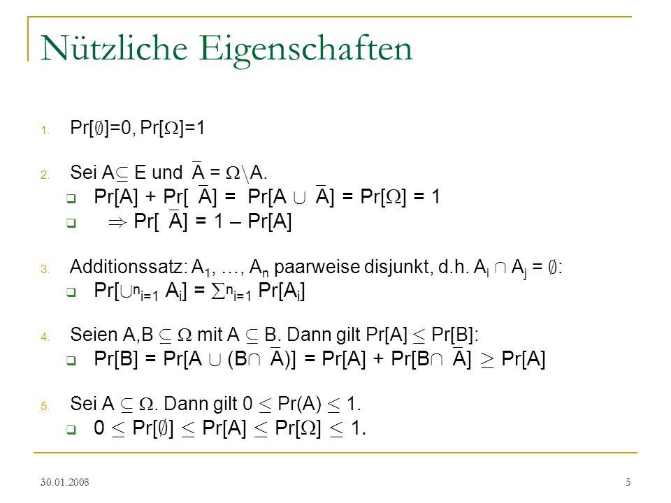 30.01.20085 Nützliche Eigenschaften 1. Pr[ ; ]=0, Pr[ ]=1 2. Sei A µ E und A = n A. Pr[A] + Pr[ A] = Pr[A [ A] = Pr[ ] = 1 ) Pr[ A] = 1 – Pr[A] 3. Add
