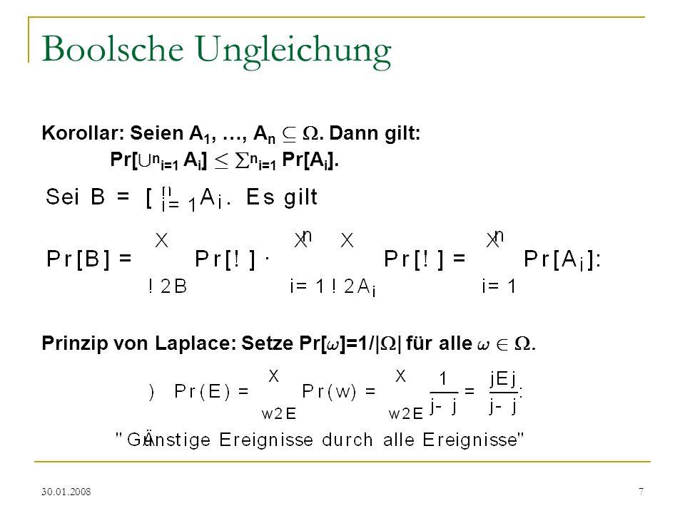 30.01.20087 Boolsche Ungleichung Korollar: Seien A 1, …, A n µ. Dann gilt: Pr[ [ n i=1 A i ] · n i=1 Pr[A i ]. Prinzip von Laplace: Setze Pr[ ! ]=1/|