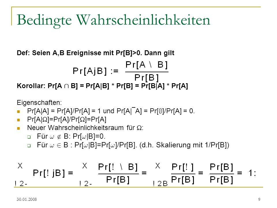 30.01.20089 Bedingte Wahrscheinlichkeiten Def: Seien A,B Ereignisse mit Pr[B]>0. Dann gilt Korollar: Pr[A Å B] = Pr[A|B] * Pr[B] = Pr[B|A] * Pr[A] Eig