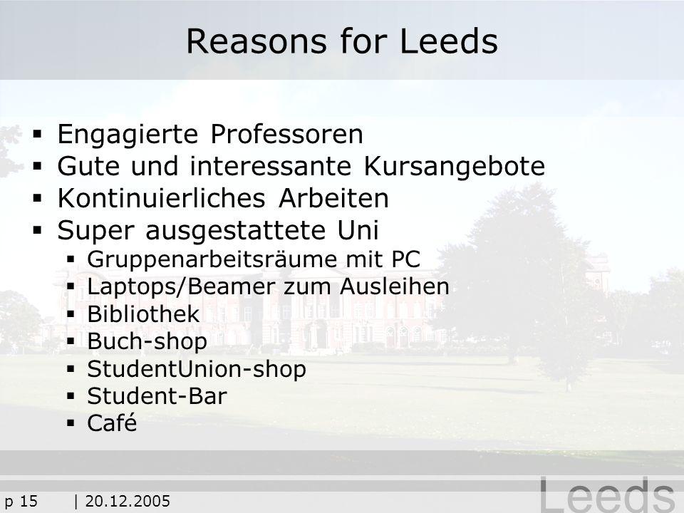 Leeds p 15| 20.12.2005 Reasons for Leeds Engagierte Professoren Gute und interessante Kursangebote Kontinuierliches Arbeiten Super ausgestattete Uni G