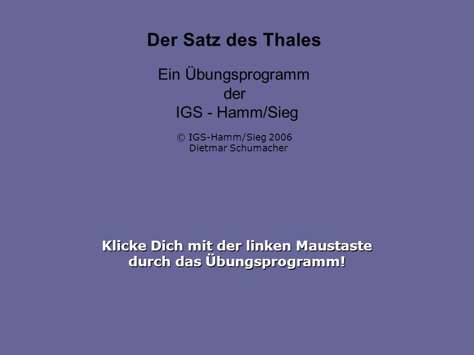 Klicke Dich mit der linken Maustaste durch das Übungsprogramm! Der Satz des Thales Ein Übungsprogramm der IGS - Hamm/Sieg © IGS-Hamm/Sieg 2006 Dietmar