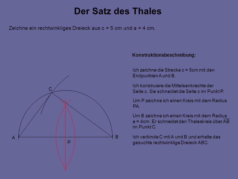 Der Satz des Thales Zeichne ein rechtwinkliges Dreieck aus c = 5 cm und a = 4 cm. A B C P Ich zeichne die Strecke c = 5cm mit den Endpunkten A und B.