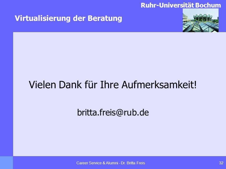 Ruhr-Universität Bochum Virtualisierung der Beratung 32Career Service & Alumni - Dr. Britta Freis Vielen Dank für Ihre Aufmerksamkeit! britta.freis@ru