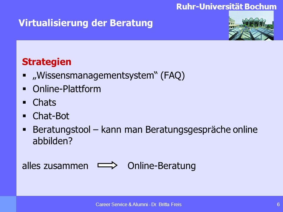 Ruhr-Universität Bochum Virtualisierung der Beratung 6Career Service & Alumni - Dr. Britta Freis Strategien Wissensmanagementsystem (FAQ) Online-Platt