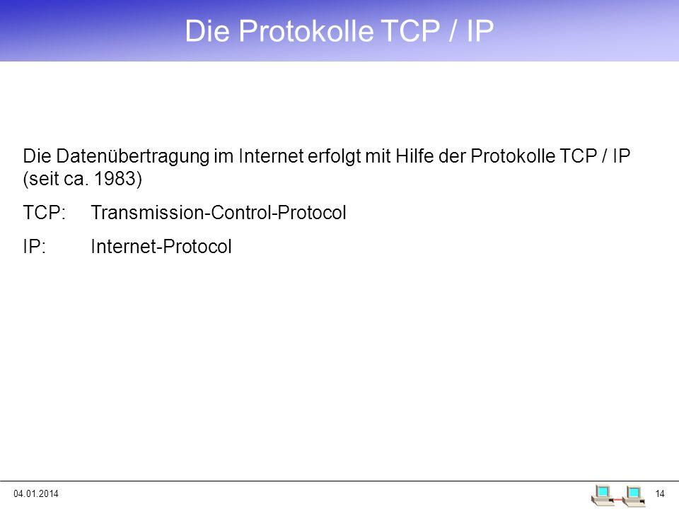 04.01.201414 Die Datenübertragung im Internet erfolgt mit Hilfe der Protokolle TCP / IP (seit ca. 1983) TCP: Transmission-Control-Protocol IP:Internet