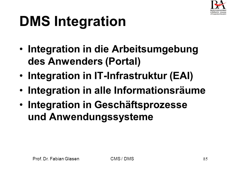 Prof. Dr. Fabian Glasen CMS / DMS85 DMS Integration Integration in die Arbeitsumgebung des Anwenders (Portal) Integration in IT-Infrastruktur (EAI) In