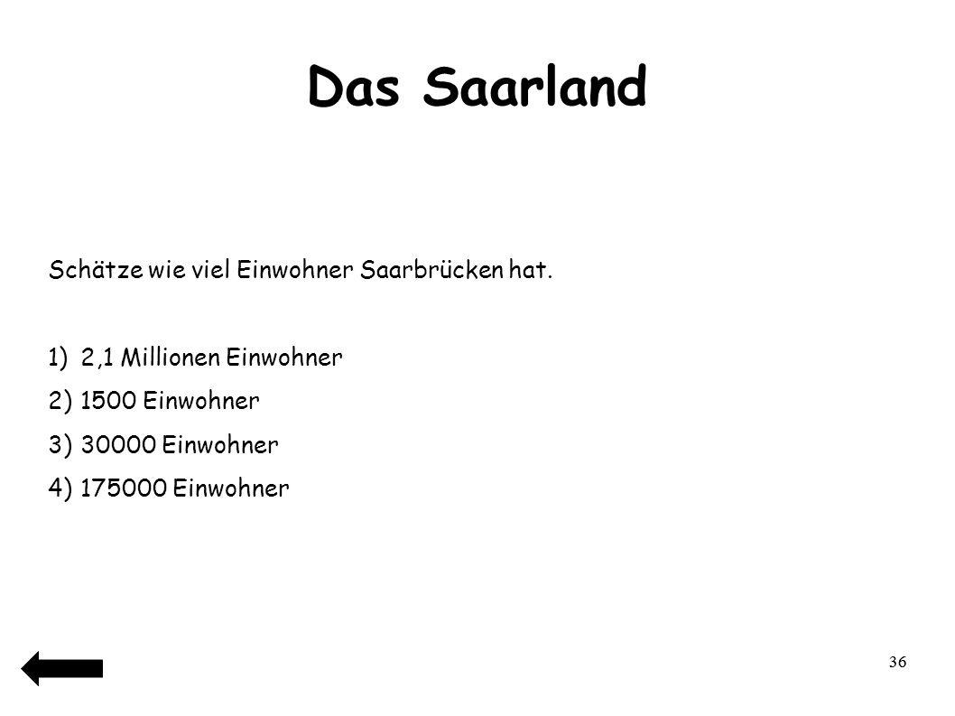 37 Das Saarland Saarbrücken hat ungefähr… 1)2,1 Millionen Einwohner 2)1500 Einwohner 3)30000 Einwohner 4)175000 Einwohner