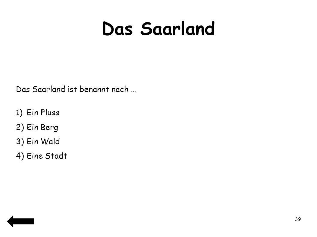 40 Das Saarland Das Saarland ist benannt nach … 1)Ein Fluss 2)Ein Berg 3)Ein Wald 4)Eine Stadt
