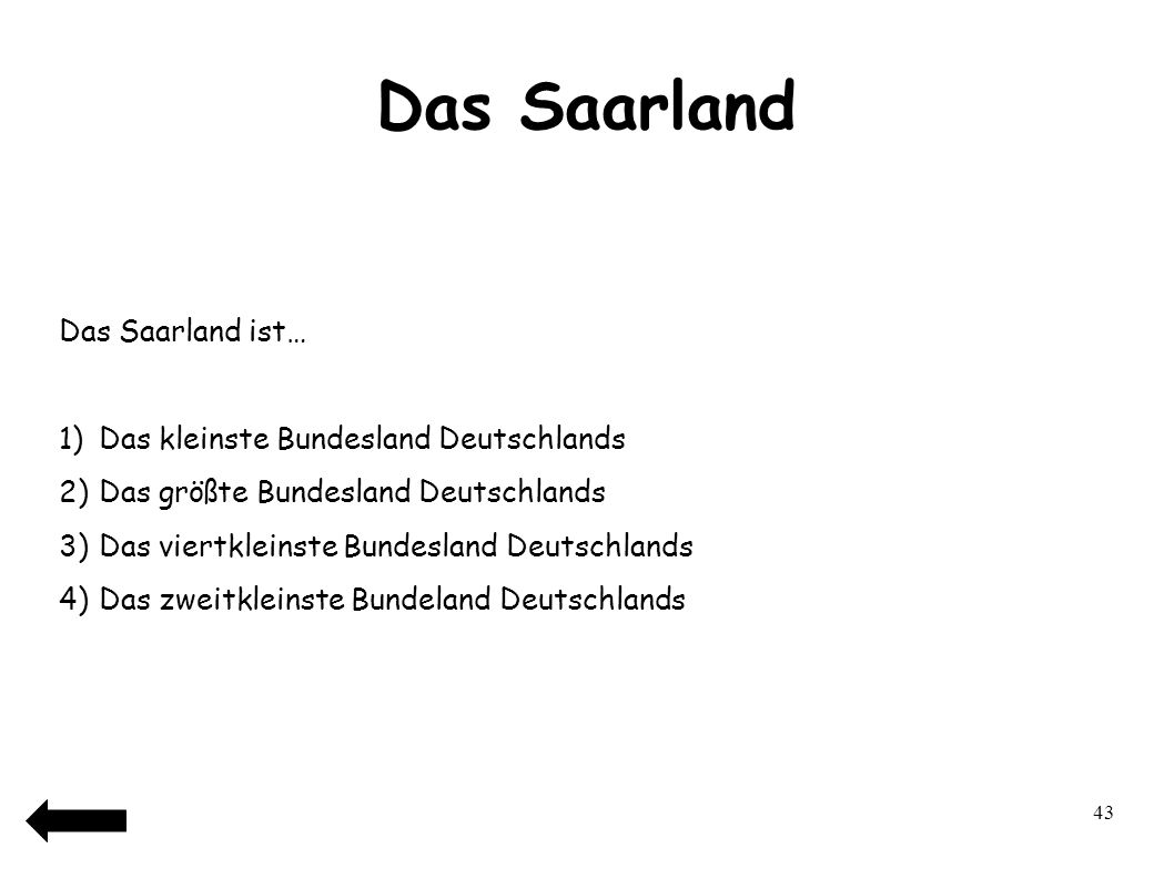 44 Das Saarland Das Saarland ist… 1)Das kleinste Bundesland Deutschlands 2)Das größte Bundesland Deutschlands 3)Das viertkleinste Bundesland Deutschlands 4)Das zweitkleinste Bundeland Deutschlands