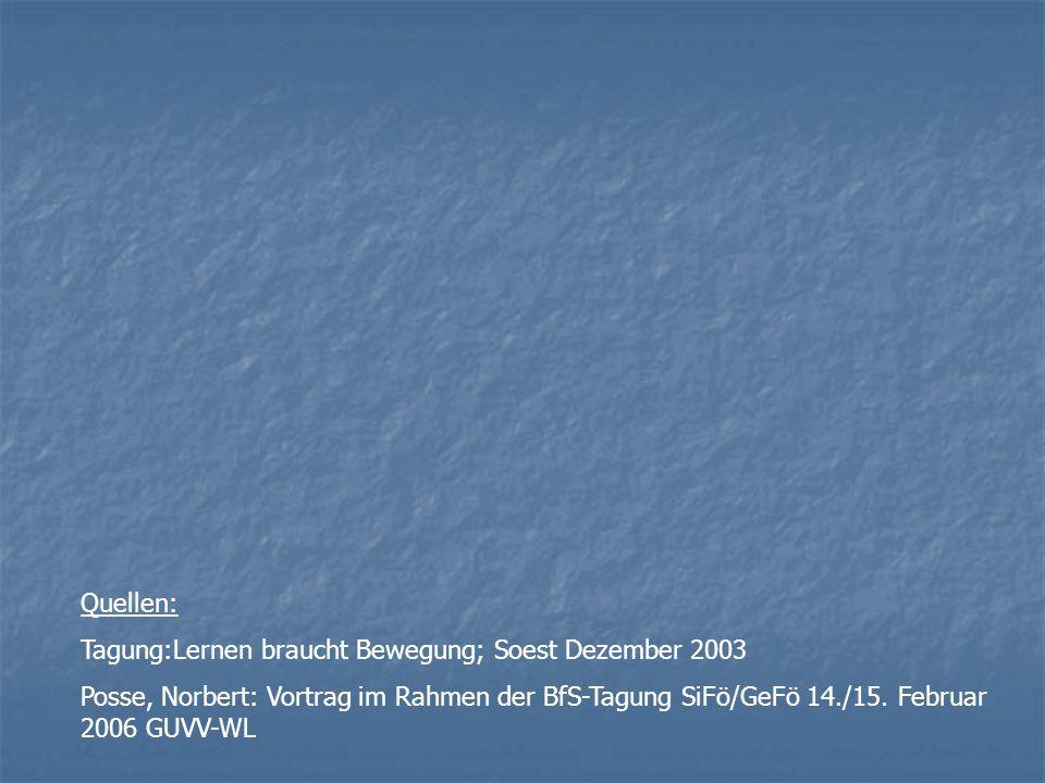 Quellen: Tagung:Lernen braucht Bewegung; Soest Dezember 2003 Posse, Norbert: Vortrag im Rahmen der BfS-Tagung SiFö/GeFö 14./15. Februar 2006 GUVV-WL