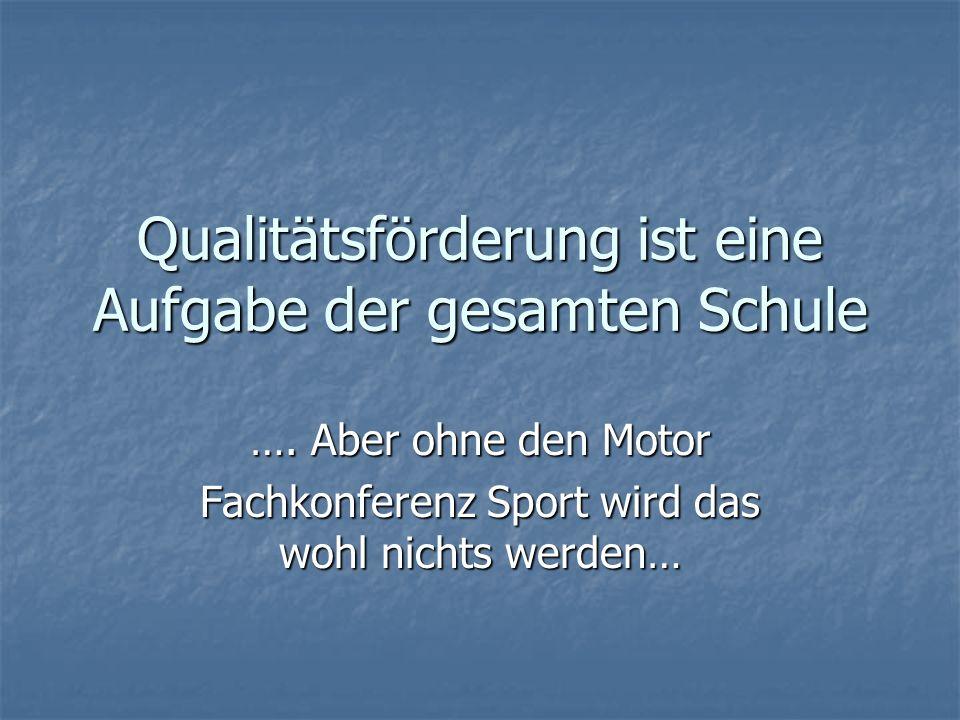 Qualitätsförderung ist eine Aufgabe der gesamten Schule …. Aber ohne den Motor Fachkonferenz Sport wird das wohl nichts werden…