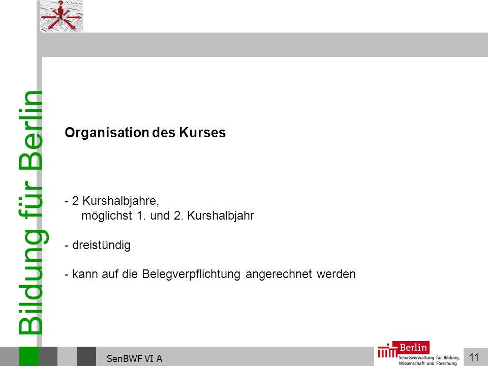 11 Bildung für Berlin SenBWF VI A Organisation des Kurses - 2 Kurshalbjahre, möglichst 1. und 2. Kurshalbjahr - dreistündig - kann auf die Belegverpfl