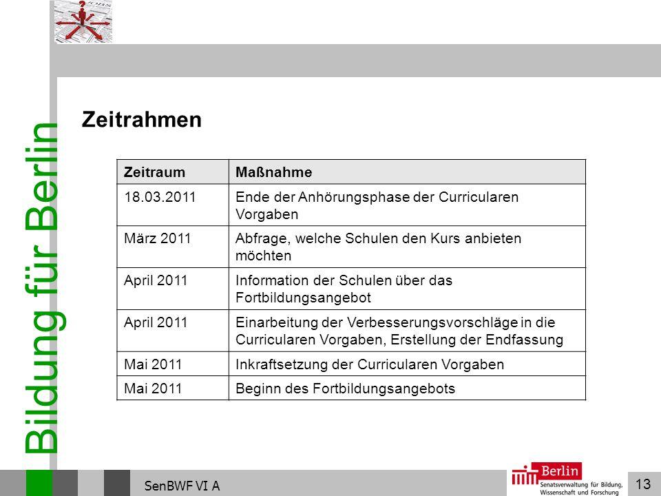 13 Bildung für Berlin SenBWF VI A Zeitrahmen ZeitraumMaßnahme 18.03.2011Ende der Anhörungsphase der Curricularen Vorgaben März 2011Abfrage, welche Sch