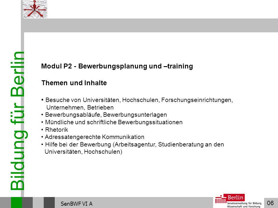 06 Bildung für Berlin SenBWF VI A Modul P2 - Bewerbungsplanung und –training Themen und Inhalte Besuche von Universitäten, Hochschulen, Forschungseinr