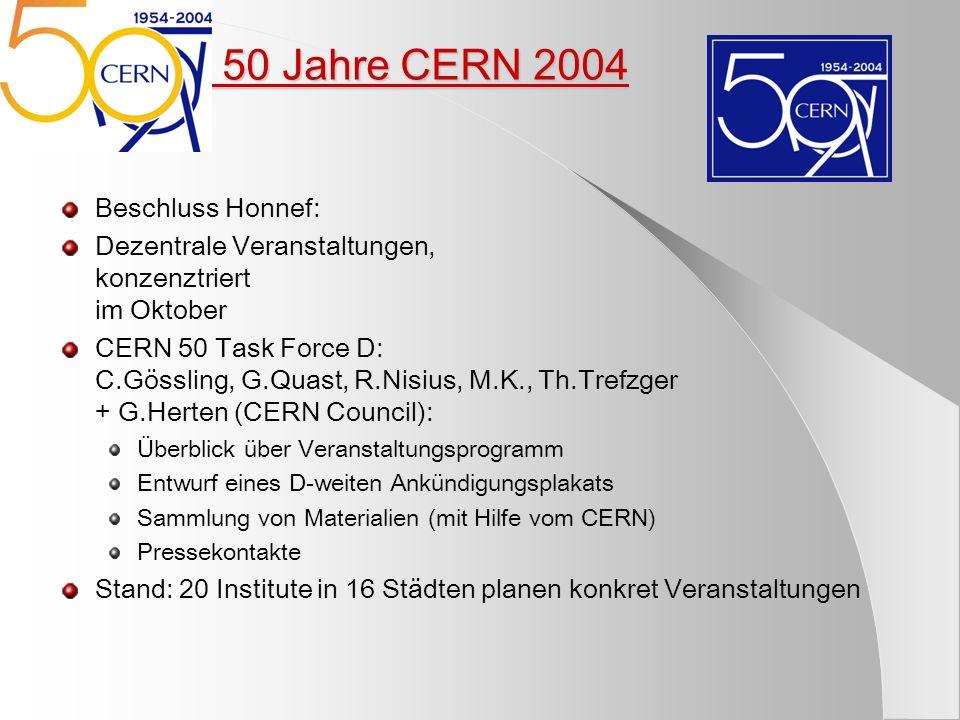 5) 50 Jahre CERN 2004 Beschluss Honnef: Dezentrale Veranstaltungen, konzenztriert im Oktober CERN 50 Task Force D: C.Gössling, G.Quast, R.Nisius, M.K.