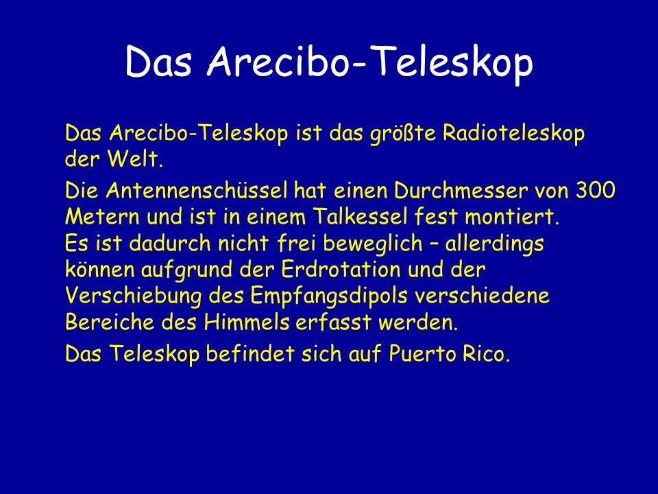Das Arecibo-Teleskop Das Arecibo-Teleskop ist das größte Radioteleskop der Welt. Die Antennenschüssel hat einen Durchmesser von 300 Metern und ist in
