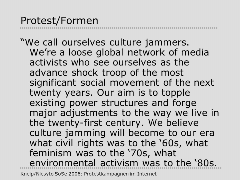 Kneip/Niesyto SoSe 2006: Protestkampagnen im Internet Protest/Formen We call ourselves culture jammers. Were a loose global network of media activists