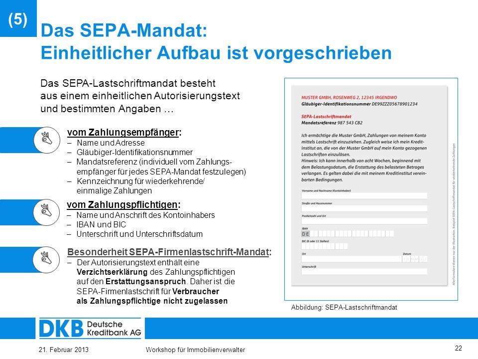 21. Februar 2013Workshop für Immobilienverwalter 21 Das SEPA-Mandat als grundlegende Neuerung Das SEPA-Lastschriftmandat… –ermächtigt den Zahlungsempf