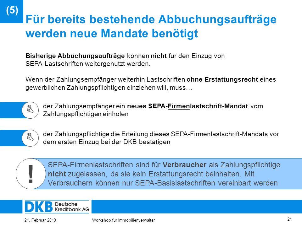 21. Februar 2013Workshop für Immobilienverwalter 23 Einzugsermächtigungen können als SEPA- Lastschriftmandate weitergenutzt werden Mit der Änderung de