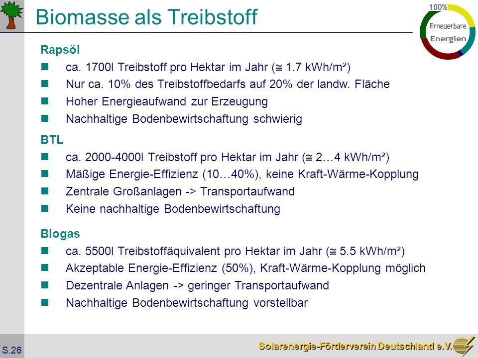 Solarenergie-Förderverein Deutschland e.V. S.26 Biomasse als Treibstoff Rapsöl ca. 1700l Treibstoff pro Hektar im Jahr ( 1.7 kWh/m²) Nur ca. 10% des T